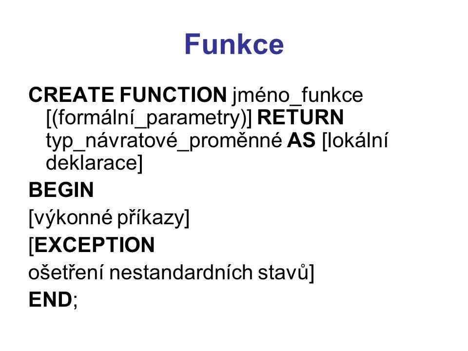 Funkce CREATE FUNCTION jméno_funkce [(formální_parametry)] RETURN typ_návratové_proměnné AS [lokální deklarace]